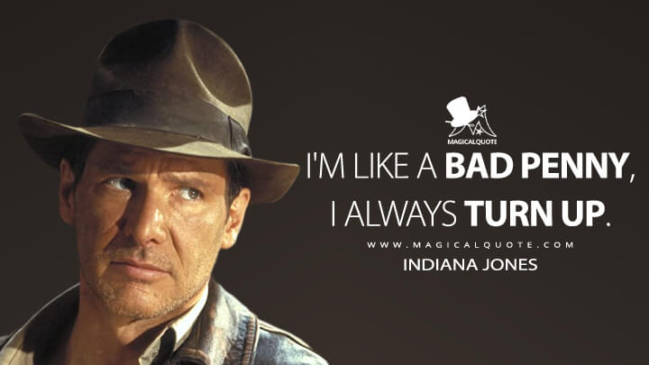 I'm like a bad penny, I always turn up. - Indiana Jones (Indiana Jones and the Last Crusade Quotes)