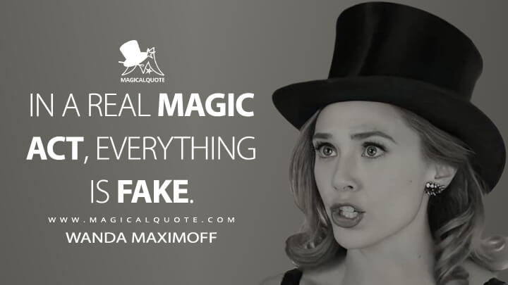 In a real magic act, everything is fake. - Wanda Maximoff (WandaVision Quotes)