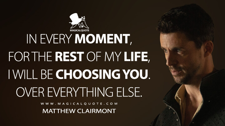 In every moment, for the rest of my life, I will be choosing you. Over everything else. - Matthew Clairmont (A Discovery of Witches Quotes)