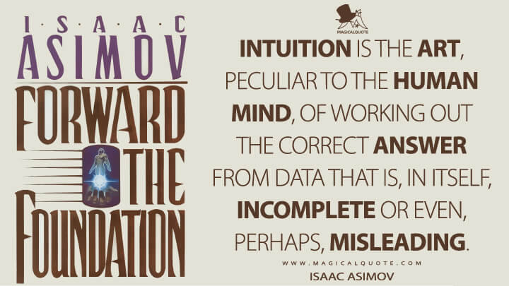 Intuition is the art, peculiar to the human mind, of working out the correct answer from data that is, in itself, incomplete or even, perhaps, misleading.