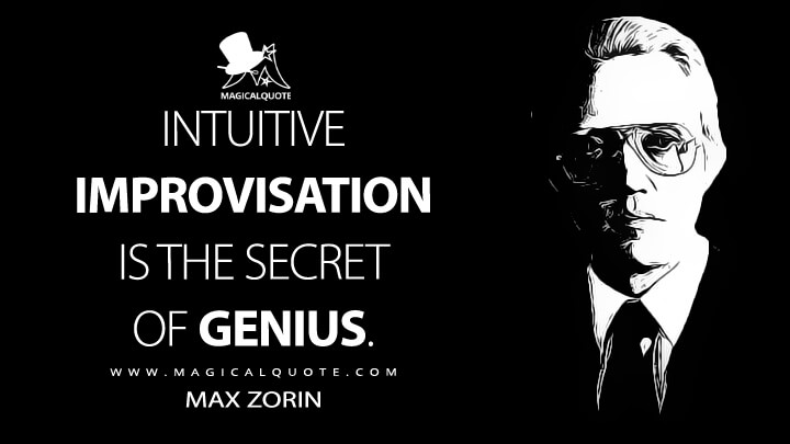 Intuitive improvisation is the secret of genius. - Max Zorin (A View to a Kill Quotes)