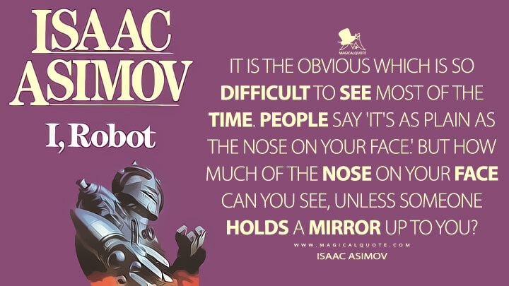 It is the obvious which is so difficult to see most of the time. People say 'It's as plain as the nose on your face.' But how much of the nose on your face can you see, unless someone holds a mirror up to you? - Isaac Asimov (I, Robot Quotes)