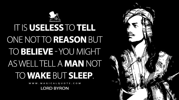 It is useless to tell one not to reason but to believe - you might as well tell a man not to wake but sleep. - Lord Byron Quotes