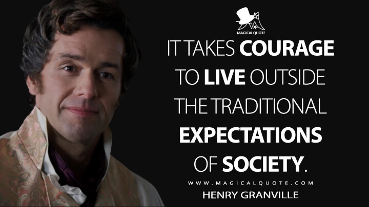 It takes courage to live outside the traditional expectations of society. - Henry Granville (Bridgerton Quotes)