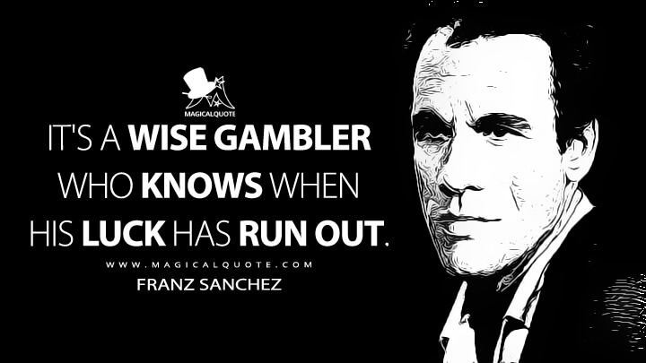 It's a wise gambler who knows when his luck has run out. - Franz Sanchez (Licence to Kill Quotes)