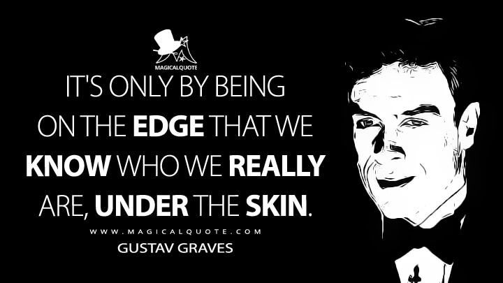 It's only by being on the edge that we know who we really are, under the skin. - Gustav Graves (Die Another Day Quotes)