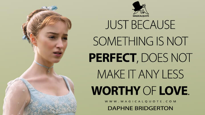 Just because something is not perfect, does not make it any less worthy of love. - Daphne Bridgerton (Bridgerton Quotes)