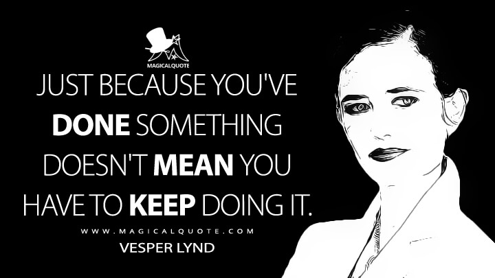 Just because you've done something doesn't mean you have to keep doing it. - Vesper Lynd (Casino Royale Quotes)