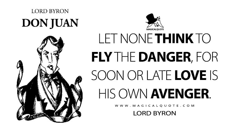 Let none think to fly the danger, for soon or late Love is his own avenger. - Lord Byron (Don Juan Quotes)