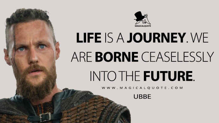 Life is a journey. We are borne ceaselessly into the future. - Ubbe (Vikings Quotes)