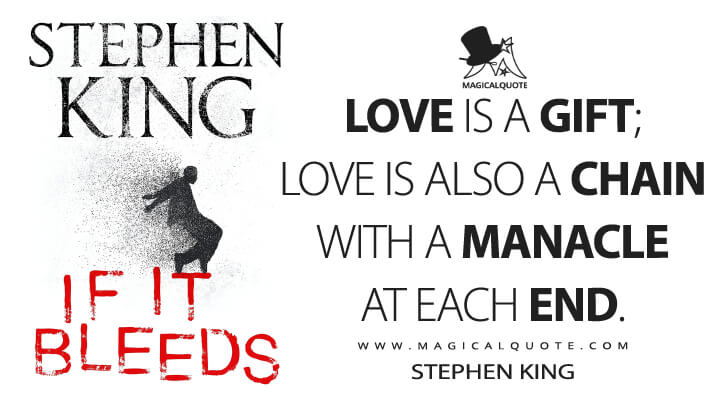 Love is a gift; love is also a chain with a manacle at each end. - Stephen King (If It Bleeds Quotes)
