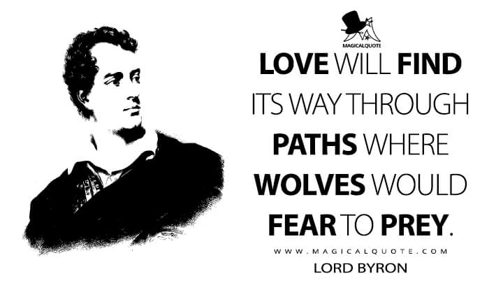 Love will find its way through paths where wolves would fear to prey. - Lord Byron (The Giaour Quotes)
