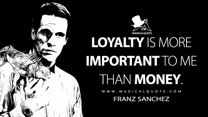 Loyalty is more important to me than money. - Franz Sanchez (Licence to Kill Quotes)