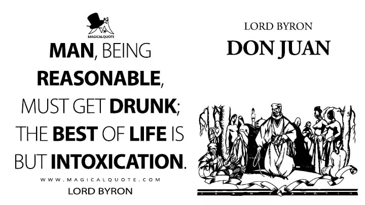 Man, being reasonable, must get drunk; the best of life is but intoxication. - Lord Byron (Don Juan Quotes)