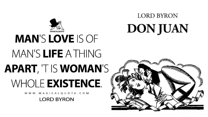 Man's love is of man's life a thing apart, 'T is woman's whole existence. - Lord Byron (Don Juan Quotes)