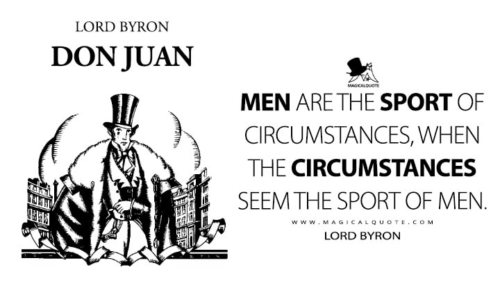 Men are the sport of circumstances, when the circumstances seem the sport of men. - Lord Byron (Don Juan Quotes)