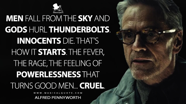 Men fall from the sky and gods hurl thunderbolts. Innocents die. That's how it starts. The fever, the rage, the feeling of powerlessness that turns good men... cruel. - Alfred Pennyworth (Batman v Superman: Dawn of Justice Quotes)