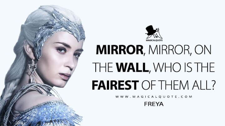 Mirror, mirror, on the wall, who is the fairest of them all? - Freya (The Huntsman: Winter's War Quotes)