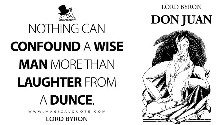 Nothing can confound a wise man more than laughter from a dunce. - Lord Byron (Don Juan Quotes)