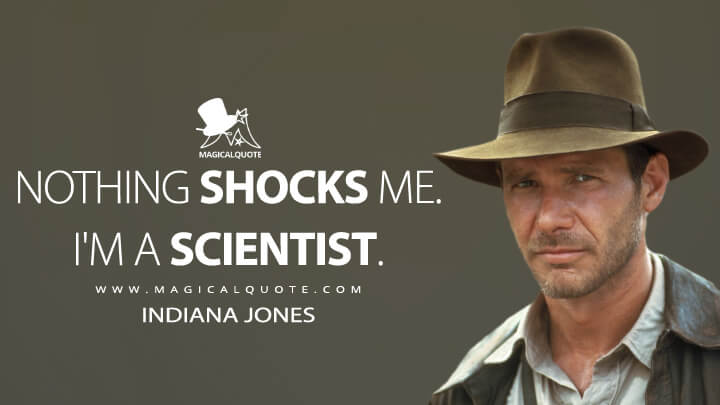Nothing shocks me. I'm a scientist. - Indiana Jones (Indiana Jones and the Temple of Doom Quotes)