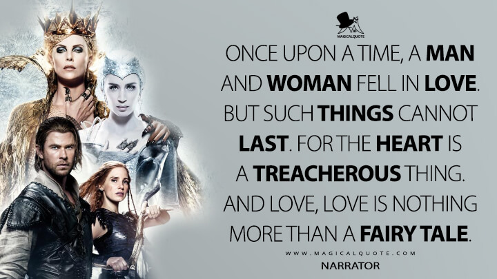 Once upon a time, a man and woman fell in love. But such things cannot last. For the heart is a treacherous thing. And love, love is nothing more than a fairy tale. - Narrator (The Huntsman: Winter's War Quotes)