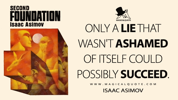 Only a lie that wasn't ashamed of itself could possibly succeed. - Isaac Asimov (Second Foundation Quotes)
