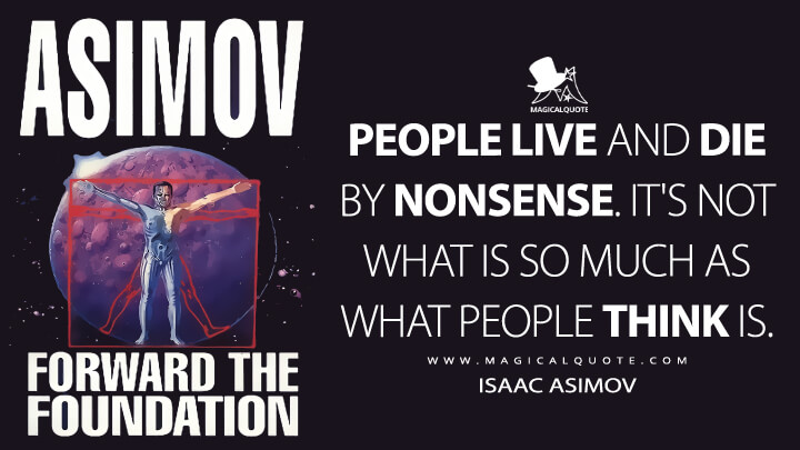 People live and die by nonsense. It's not what is so much as what people think is. - Isaac Asimov (Forward the Foundation Quotes)