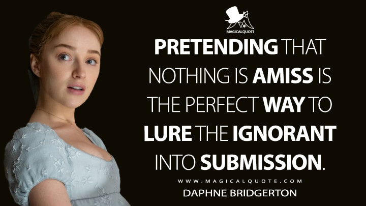 Pretending that nothing is amiss is the perfect way to lure the ignorant into submission. - Daphne Bridgerton (Bridgerton Quotes)