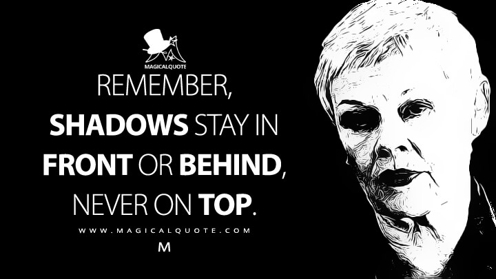Remember, shadows stay in front or behind, never on top. - M (The World Is Not Enough Quotes)