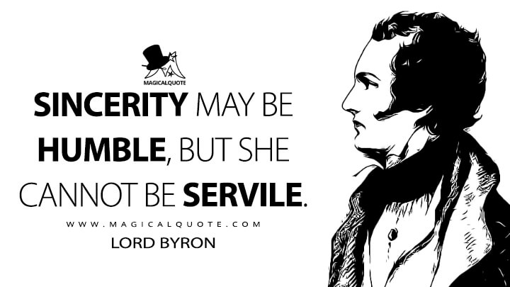 Sincerity may be humble, but she cannot be servile. - Lord Byron Quotes