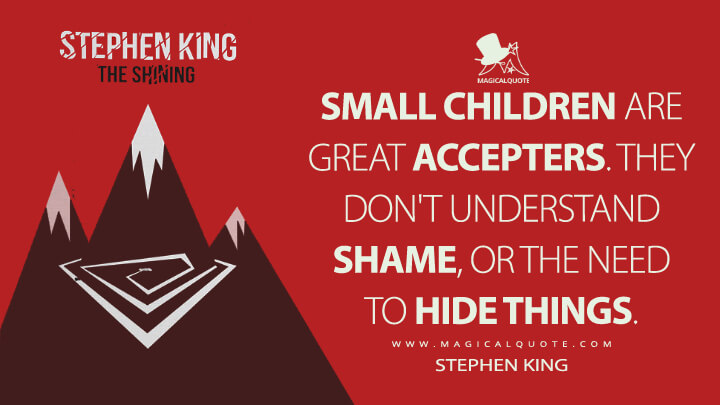 Small children are great accepters. They don't understand shame, or the need to hide things. - Stephen King (The Shining Quotes)