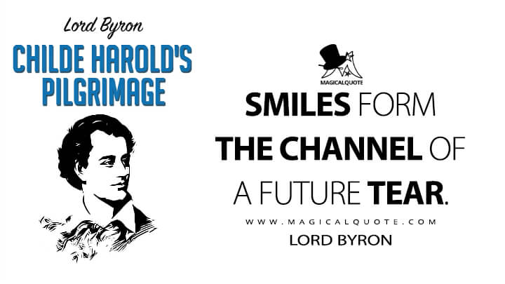 Smiles form the channel of a future tear. - Lord Byron (Childe Harold's Pilgrimage Quotes)
