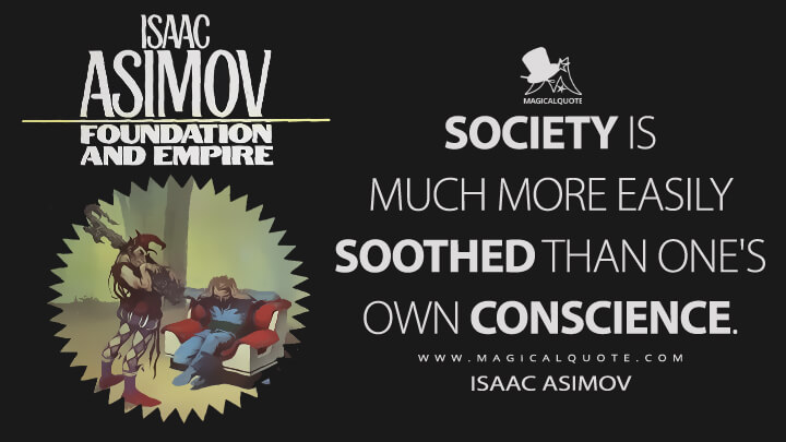 Society is much more easily soothed than one's own conscience. - Isaac Asimov (Foundation and Empire Quotes)