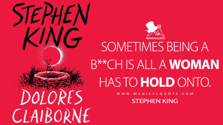 Sometimes being a b**ch is all a woman has to hold onto. - Stephen King (Dolores Claiborne Quotes)