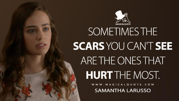 Sometimes the scars you can't see are the ones that hurt the most. - Samantha LaRusso (Cobra Kai Quotes)