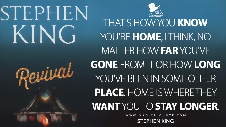That's how you know you're home, I think, no matter how far you've gone from it or how long you've been in some other place. Home is where they want you to stay longer. - Stephen King (Revival Quotes)