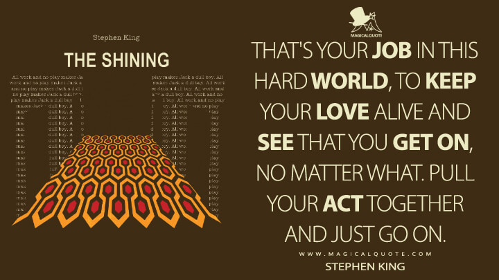That's your job in this hard world, to keep your love alive and see that you get on, no matter what. Pull your act together and just go on. - Stephen King (The Shining Quotes)