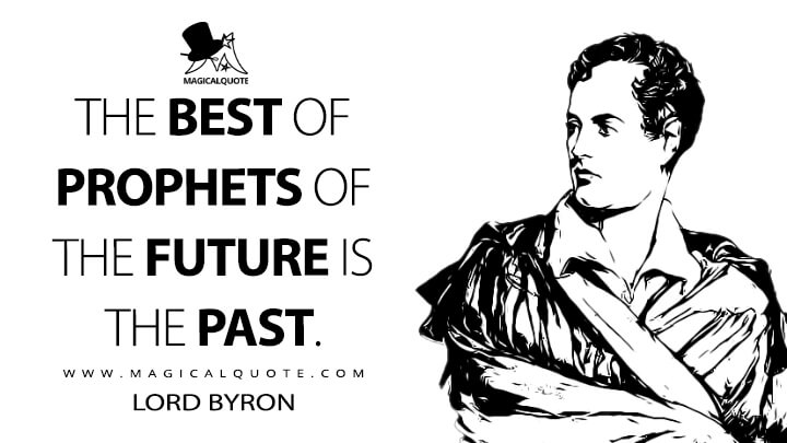 The best of prophets of the future is the past. - Lord Byron Quotes
