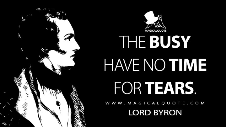 The busy have no time for tears. - Lord Byron (The Two Foscari Quotes)