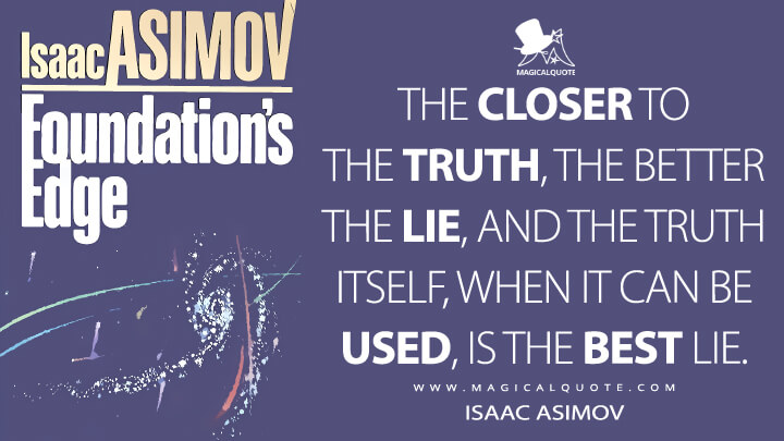 The closer to the truth, the better the lie, and the truth itself, when it can be used, is the best lie. - Isaac Asimov (Foundation's Edge Quotes)