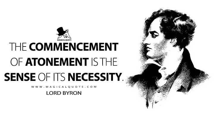 The commencement of atonement is the sense of its necessity. - Lord Byron (Manfred Quotes)