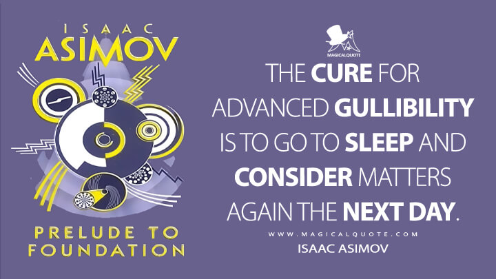 The cure for advanced gullibility is to go to sleep and consider matters again the next day. - Isaac Asimov (Prelude to Foundation Quotes)
