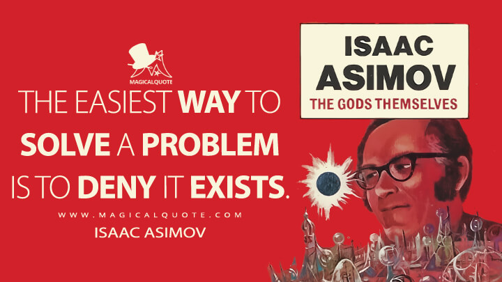The easiest way to solve a problem is to deny it exists. - Isaac Asimov (The Gods Themselves Quotes)