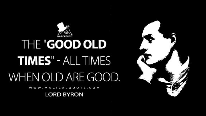 "The ""good old times"" - all times when old are good. - Lord Byron (The Age of Bronze Quotes)"