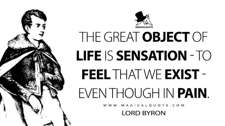 The great object of life is Sensation - to feel that we exist - even though in pain. - Lord Byron Quotes