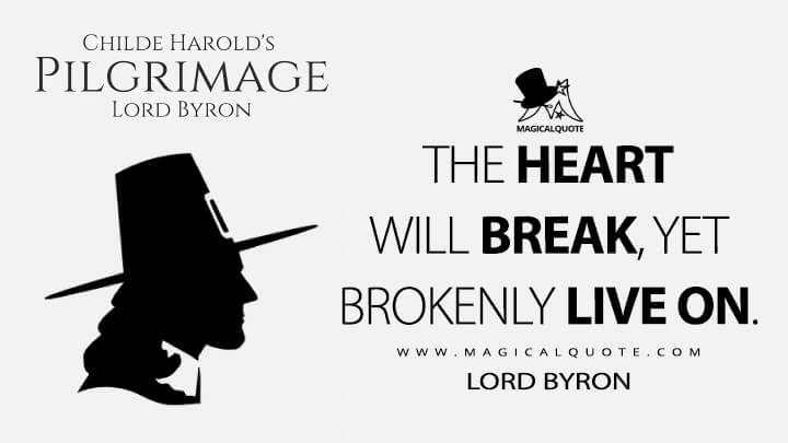 The heart will break, yet brokenly live on. - Lord Byron (Childe Harold's Pilgrimage Quotes)