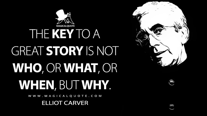 The key to a great story is not who, or what, or when, but why. - Elliot Carver (Tomorrow Never Dies Quotes)