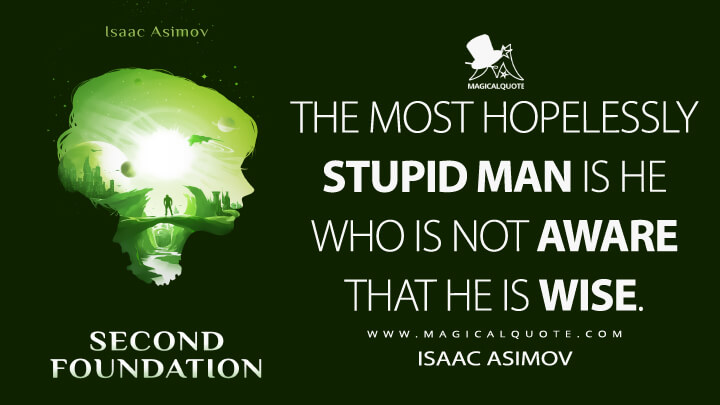 The most hopelessly stupid man is he who is not aware that he is wise. - Isaac Asimov (Second Foundation Quotes)