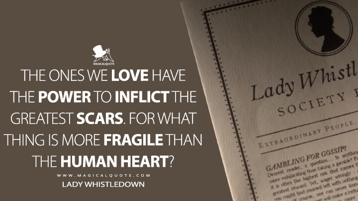 The ones we love have the power to inflict the greatest scars. For what thing is more fragile than the human heart? - Lady Whistledown (Bridgerton Quotes)