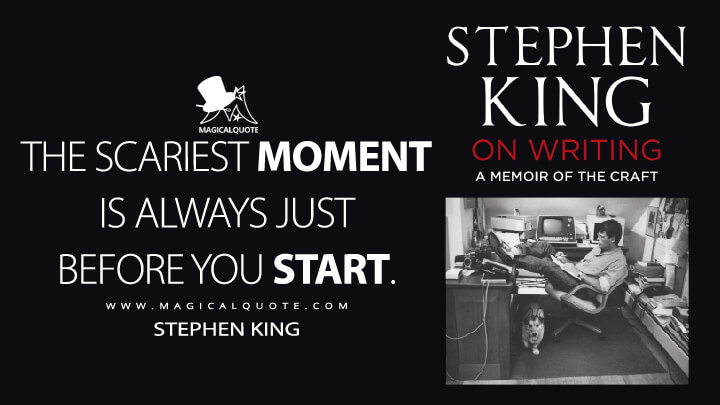 The scariest moment is always just before you start. - Stephen King (On Writing Quotes)